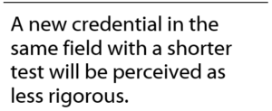 A new credential in the same field with a shorter test will be perceived as less rigorous.